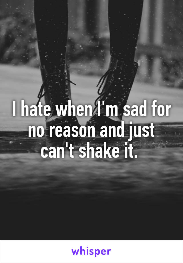 I hate when I'm sad for no reason and just can't shake it.
