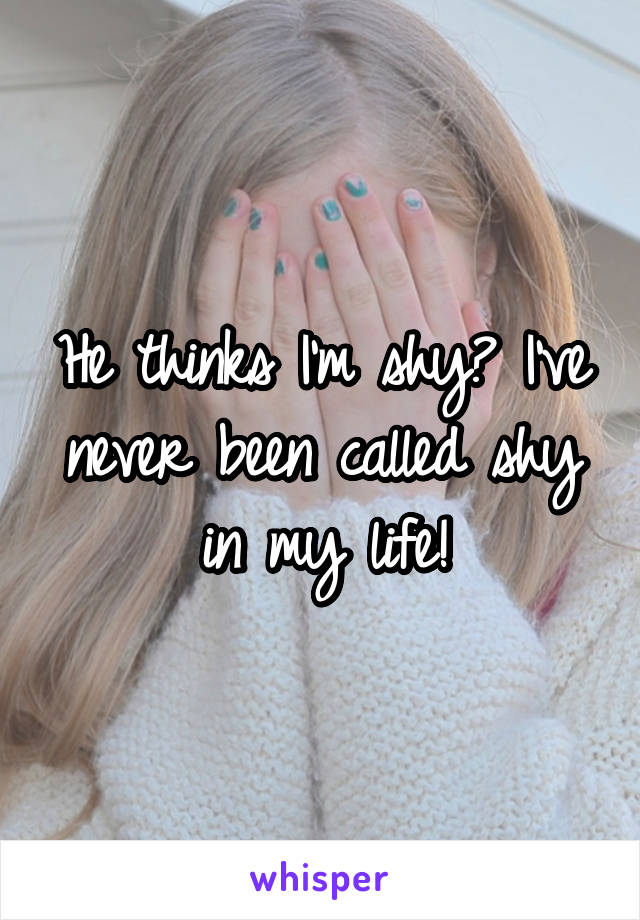 He thinks I'm shy? I've never been called shy in my life!