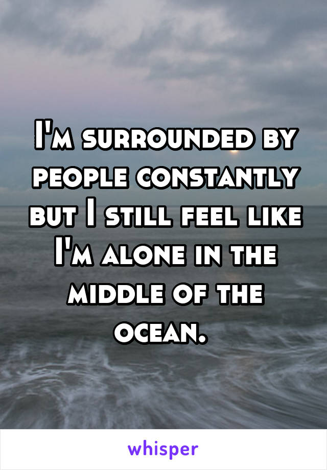 I'm surrounded by people constantly but I still feel like I'm alone in the middle of the ocean.