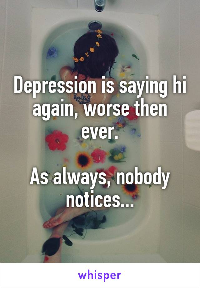 Depression is saying hi again, worse then ever.  As always, nobody notices...