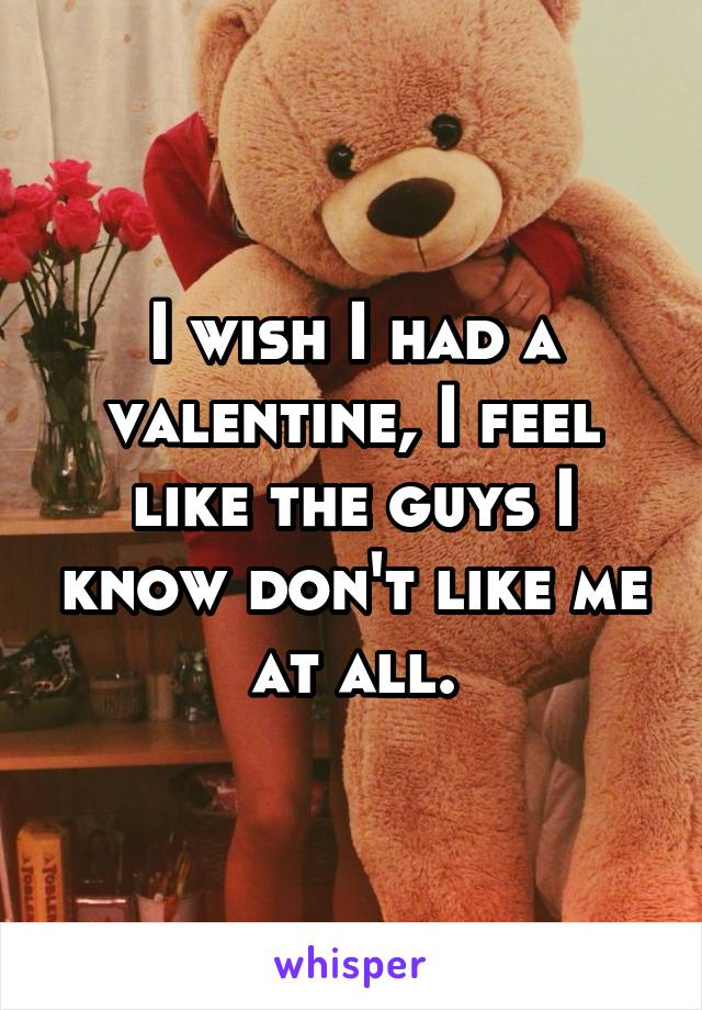 I wish I had a valentine, I feel like the guys I know don't like me at all.