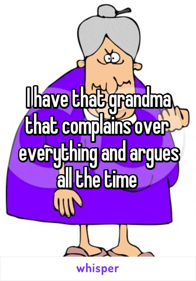 I have that grandma that complains over  everything and argues all the time