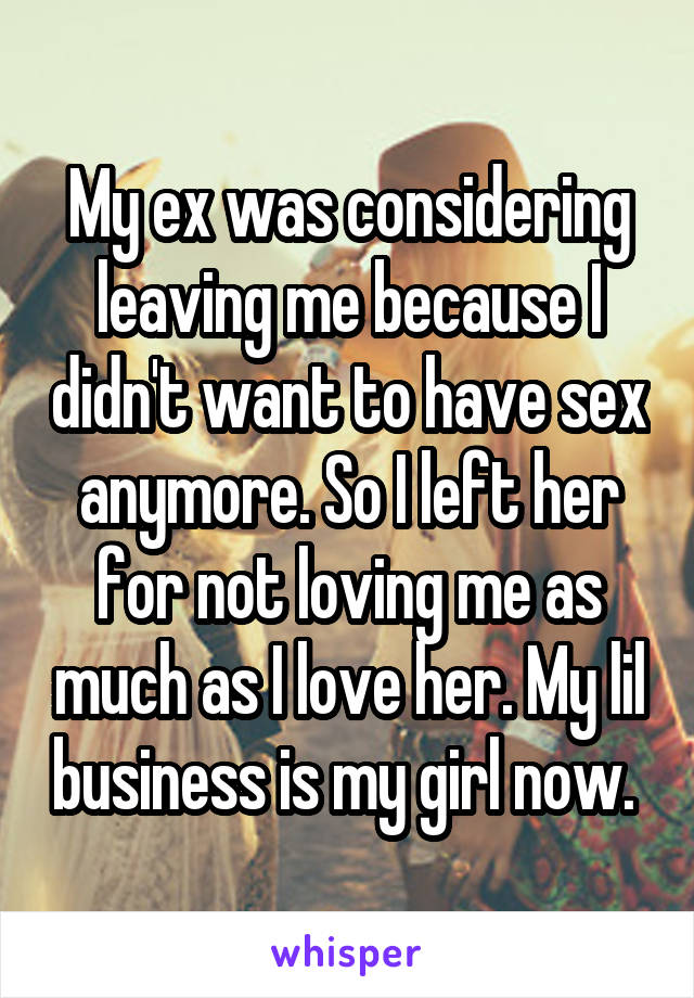 My ex was considering leaving me because I didn't want to have sex anymore. So I left her for not loving me as much as I love her. My lil business is my girl now.