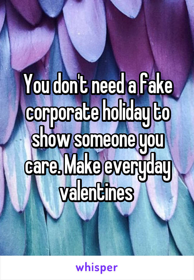 You don't need a fake corporate holiday to show someone you care. Make everyday valentines