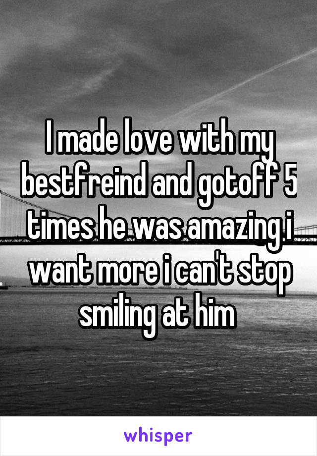 I made love with my bestfreind and gotoff 5 times he was amazing i want more i can't stop smiling at him