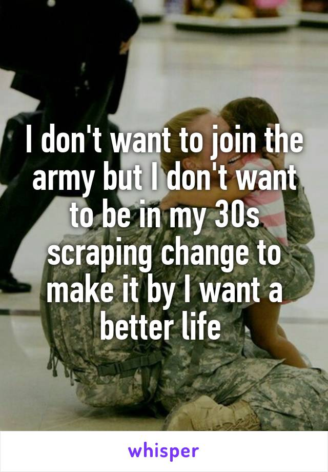 I don't want to join the army but I don't want to be in my 30s scraping change to make it by I want a better life
