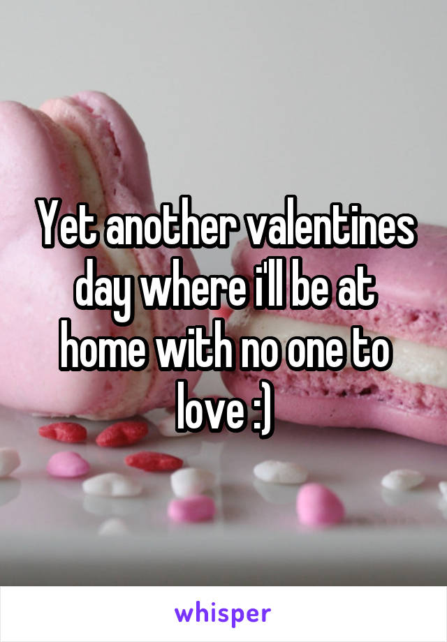 Yet another valentines day where i'll be at home with no one to love :)