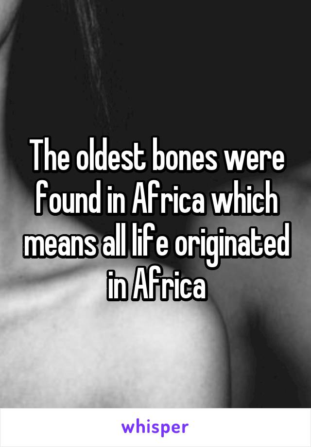 The oldest bones were found in Africa which means all life originated in Africa