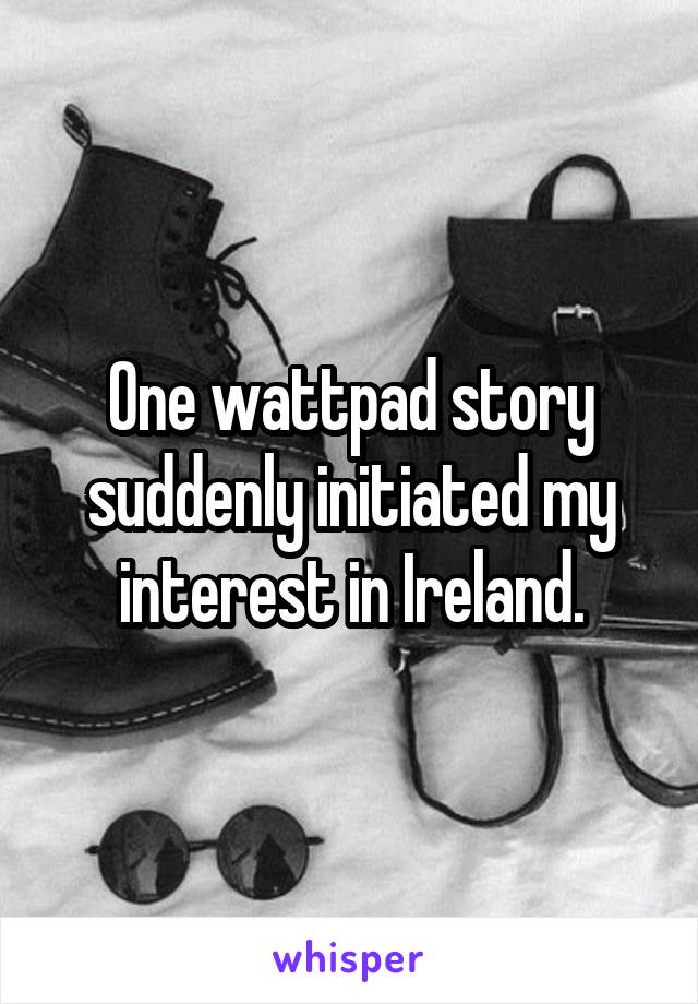 One wattpad story suddenly initiated my interest in Ireland.