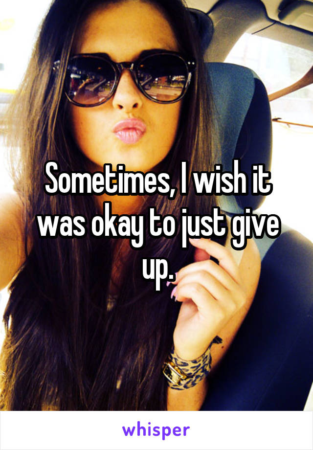 Sometimes, I wish it was okay to just give up.