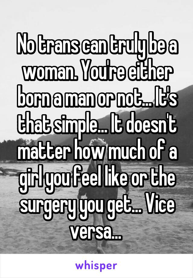 No trans can truly be a woman. You're either born a man or not... It's that simple... It doesn't matter how much of a girl you feel like or the surgery you get... Vice versa...