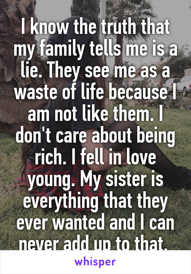 I know the truth that my family tells me is a lie. They see me as a waste of life because I am not like them. I don't care about being rich. I fell in love young. My sister is everything that they ever wanted and I can never add up to that.