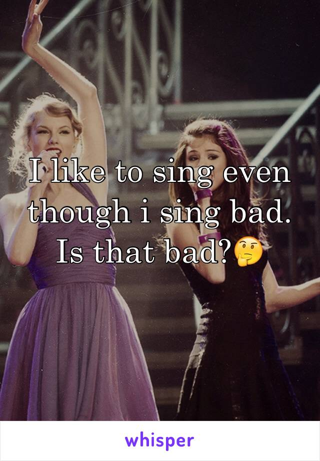 I like to sing even though i sing bad. Is that bad?🤔