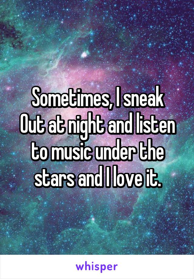 Sometimes, I sneak Out at night and listen to music under the stars and I love it.