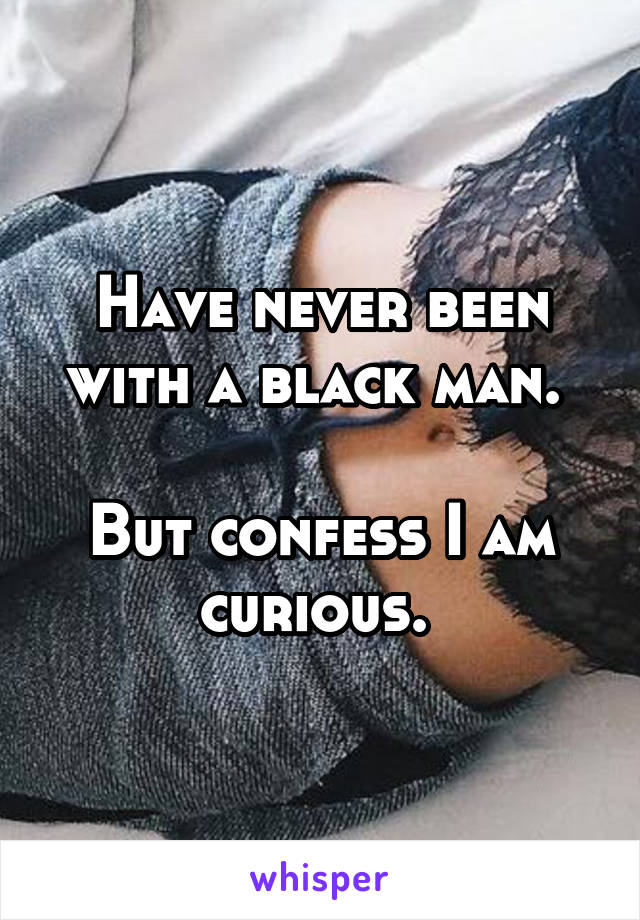 Have never been with a black man.   But confess I am curious.