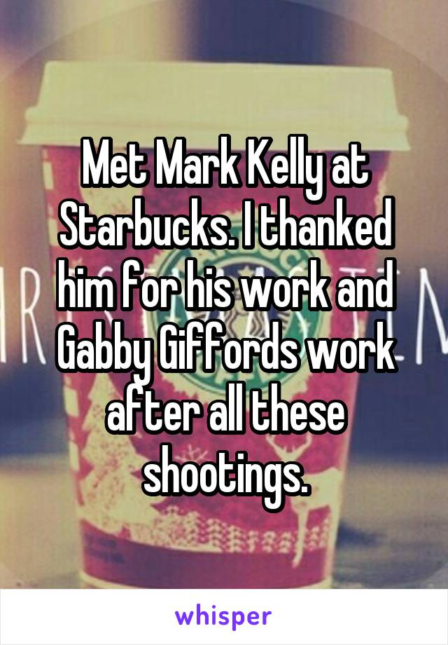 Met Mark Kelly at Starbucks. I thanked him for his work and Gabby Giffords work after all these shootings.
