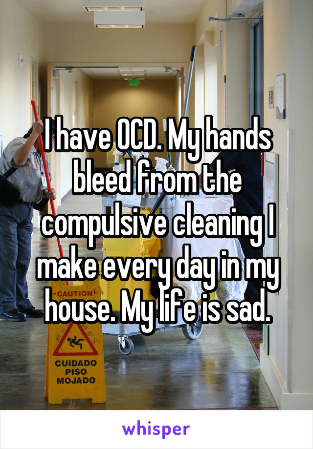 I have OCD. My hands bleed from the compulsive cleaning I make every day in my house. My life is sad.