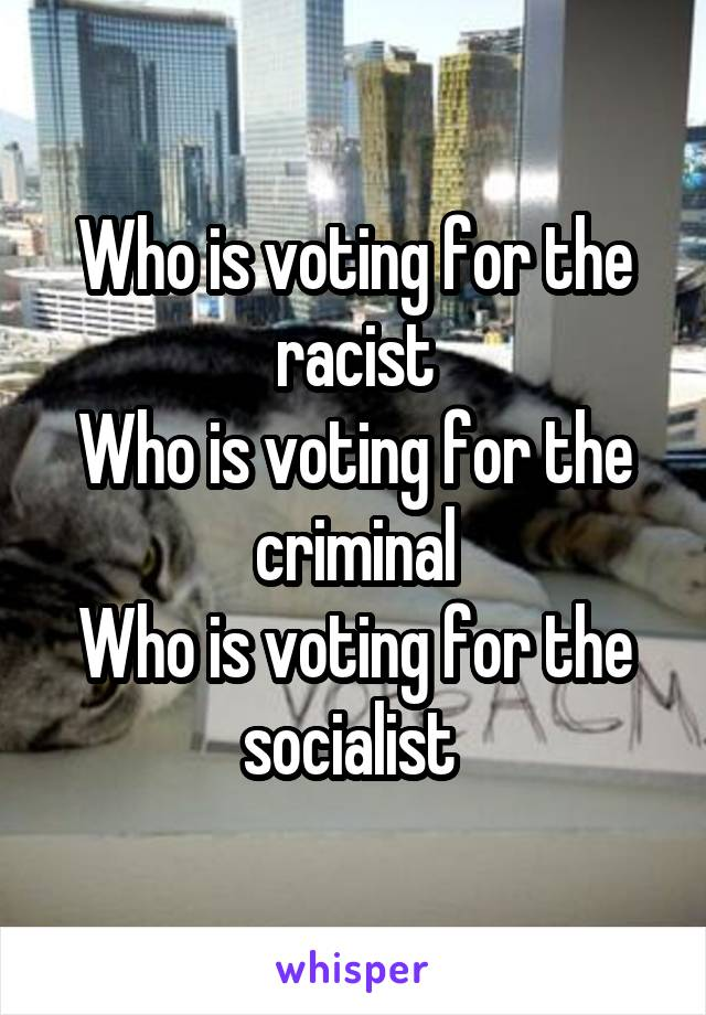 Who is voting for the racist Who is voting for the criminal Who is voting for the socialist
