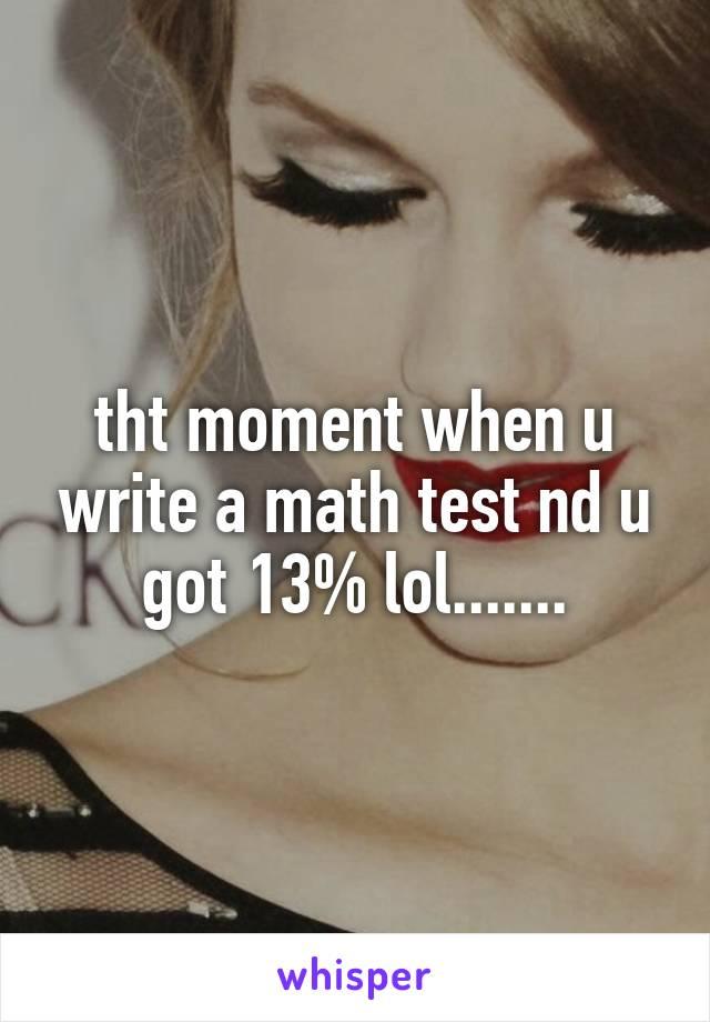 tht moment when u write a math test nd u got 13% lol.......