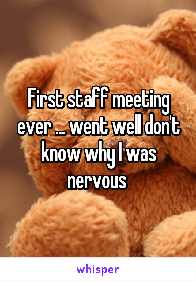 First staff meeting ever ... went well don't know why I was nervous