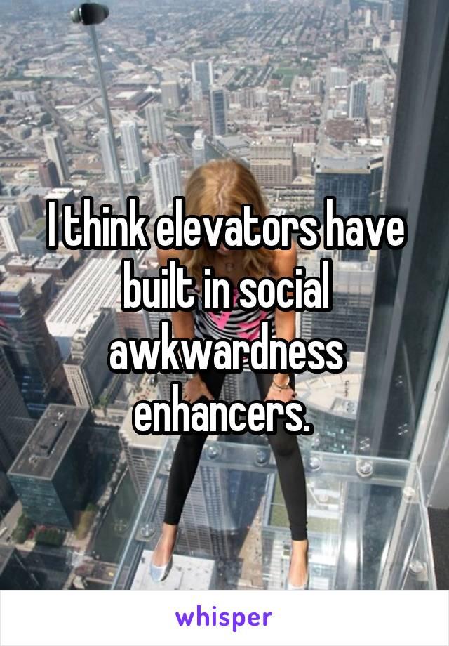 I think elevators have built in social awkwardness enhancers.