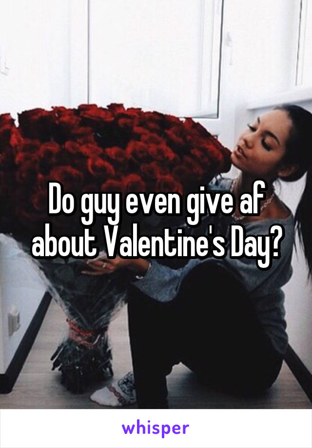 Do guy even give af about Valentine's Day?