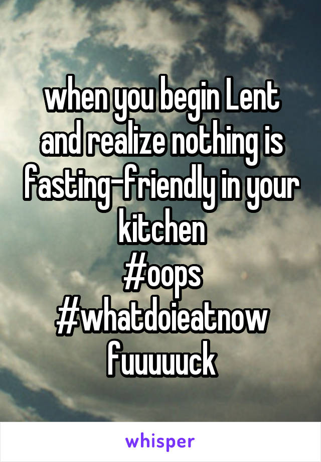 when you begin Lent and realize nothing is fasting-friendly in your kitchen #oops #whatdoieatnow fuuuuuck