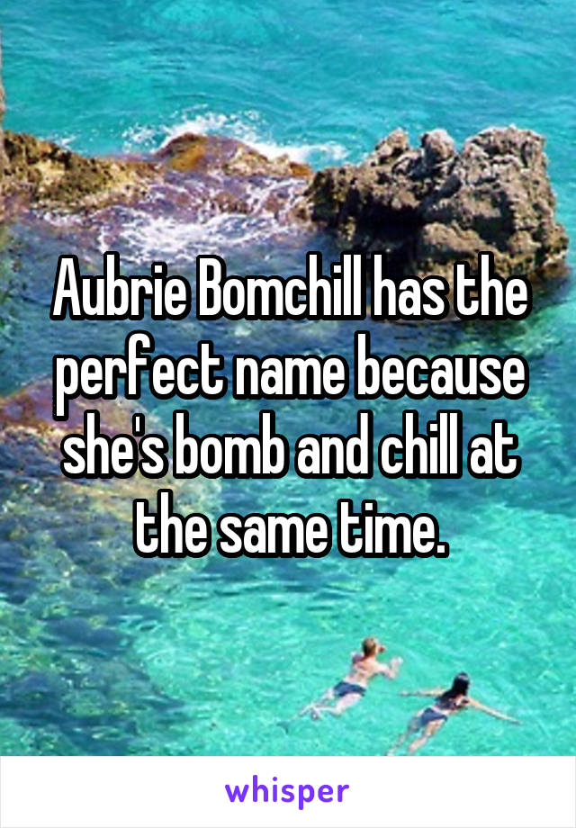 Aubrie Bomchill has the perfect name because she's bomb and chill at the same time.