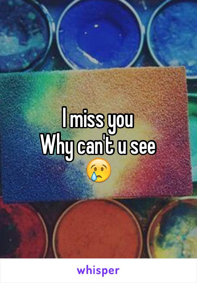 I miss you  Why can't u see 😢