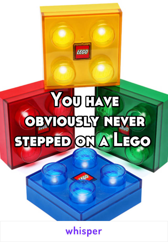 You have obviously never stepped on a Lego