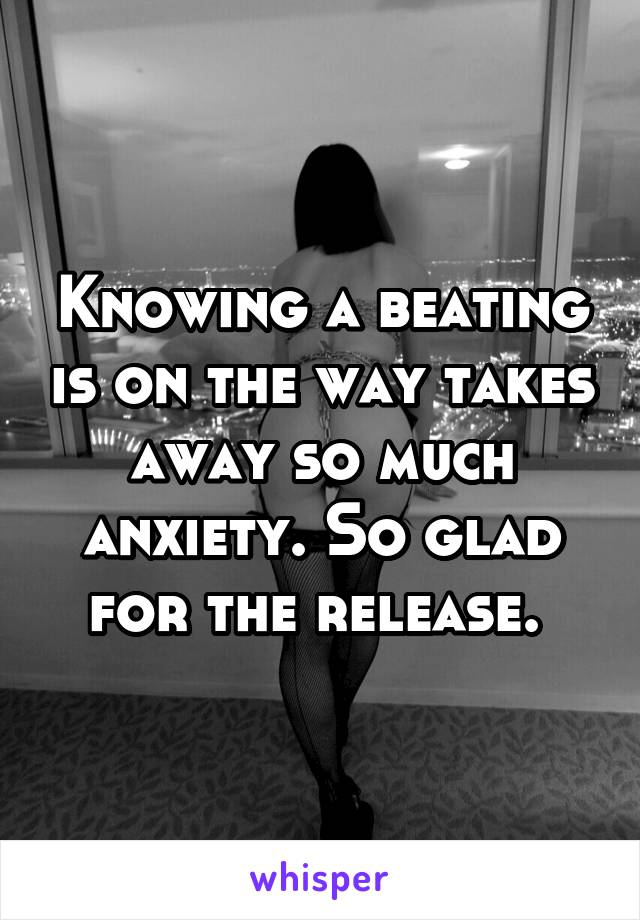 Knowing a beating is on the way takes away so much anxiety. So glad for the release.