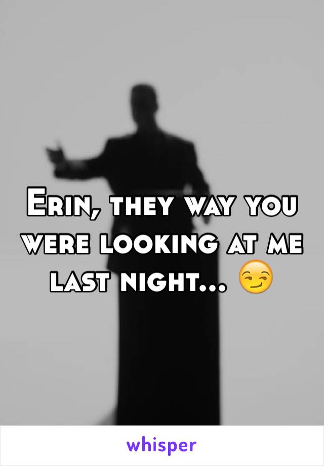 Erin, they way you were looking at me last night... 😏