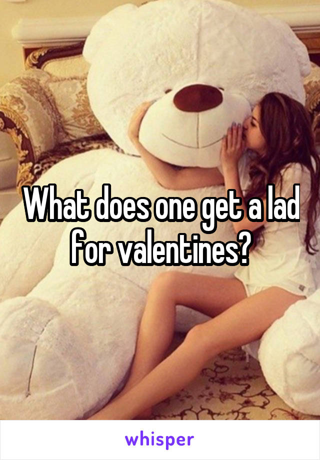 What does one get a lad for valentines?