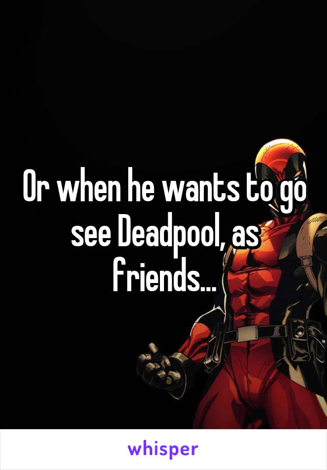 Or when he wants to go see Deadpool, as friends...