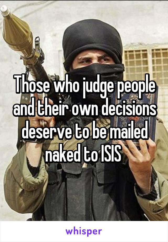 Those who judge people and their own decisions deserve to be mailed naked to ISIS