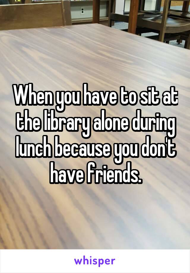 When you have to sit at the library alone during lunch because you don't have friends.