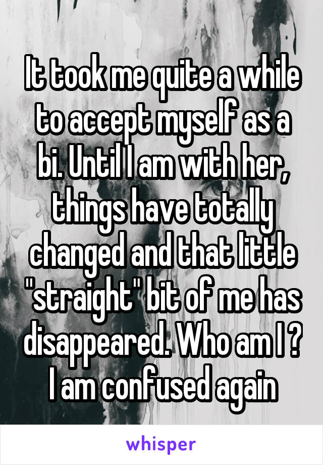 """It took me quite a while to accept myself as a bi. Until I am with her, things have totally changed and that little """"straight"""" bit of me has disappeared. Who am I ? I am confused again"""