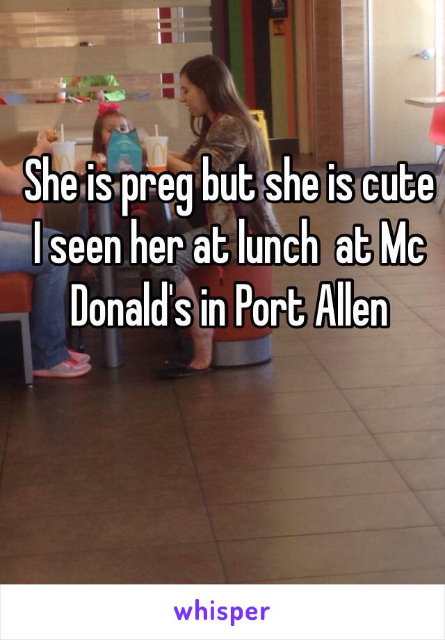 She is preg but she is cute I seen her at lunch  at Mc Donald's in Port Allen