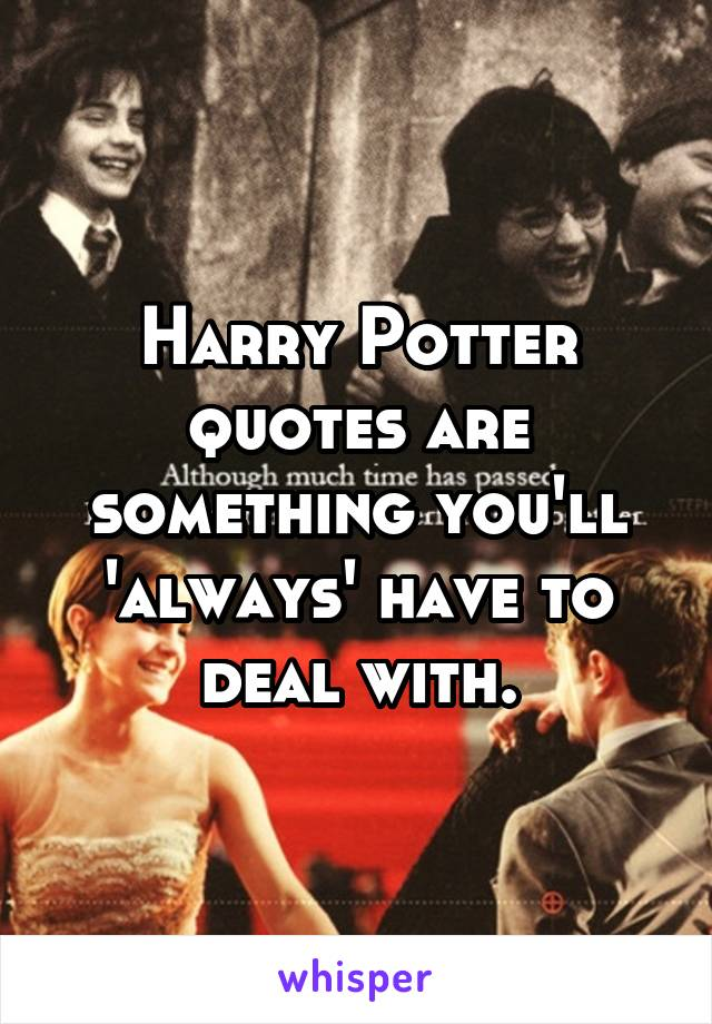 Harry Potter quotes are something you'll 'always' have to deal with.