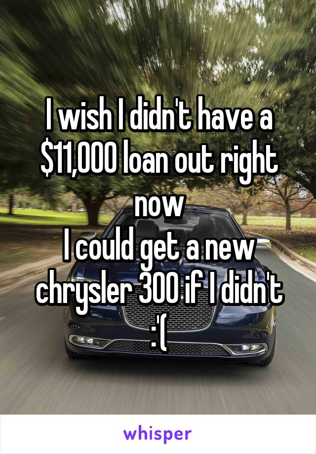 I wish I didn't have a $11,000 loan out right now I could get a new chrysler 300 if I didn't :'(