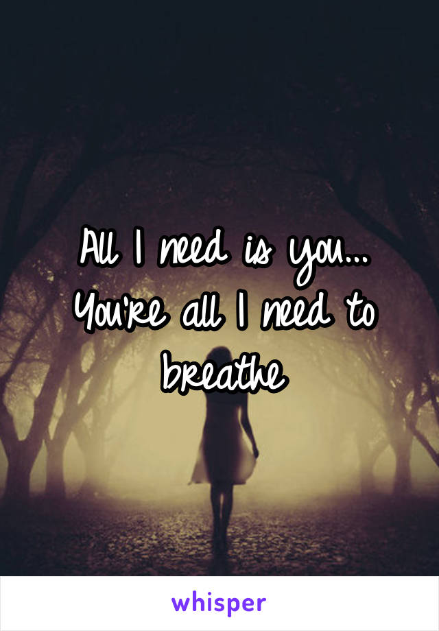 All I need is you... You're all I need to breathe