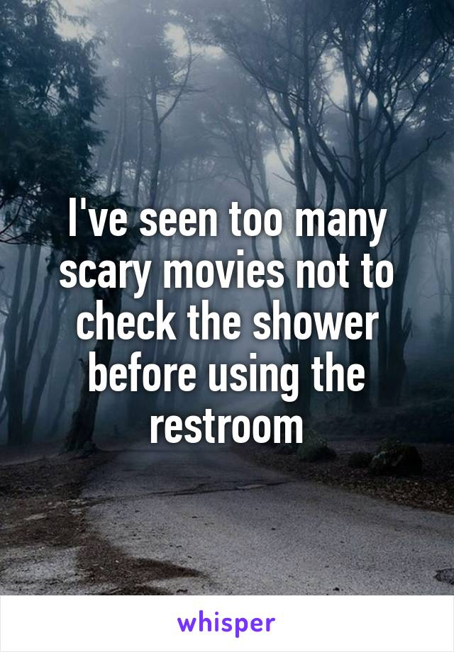 I've seen too many scary movies not to check the shower before using the restroom