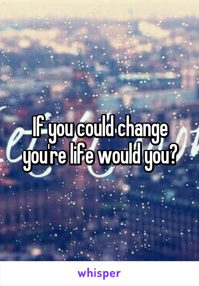 If you could change you're life would you?