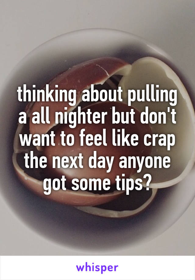 thinking about pulling a all nighter but don't want to feel like crap the next day anyone got some tips?