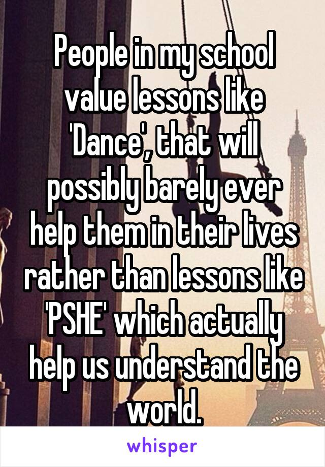 People in my school value lessons like 'Dance', that will possibly barely ever help them in their lives rather than lessons like 'PSHE' which actually help us understand the world.