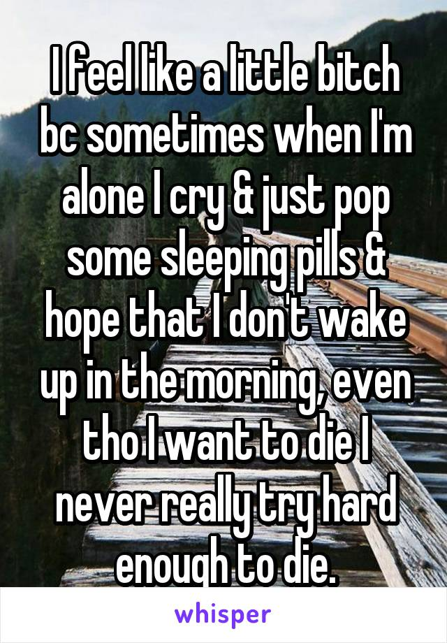I feel like a little bitch bc sometimes when I'm alone I cry & just pop some sleeping pills & hope that I don't wake up in the morning, even tho I want to die I never really try hard enough to die.