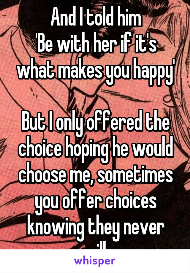 And I told him 'Be with her if it's what makes you happy'  But I only offered the choice hoping he would choose me, sometimes you offer choices knowing they never will.