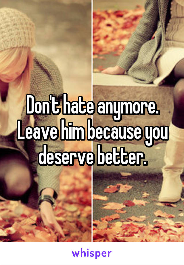 Don't hate anymore. Leave him because you deserve better.