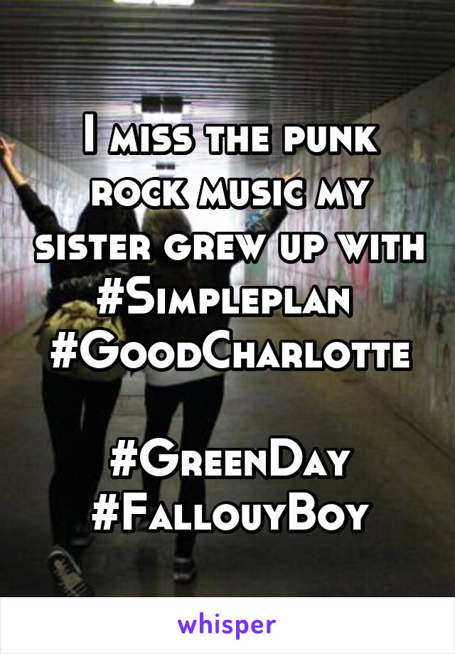 I miss the punk rock music my sister grew up with #Simpleplan  #GoodCharlotte  #GreenDay #FallouyBoy