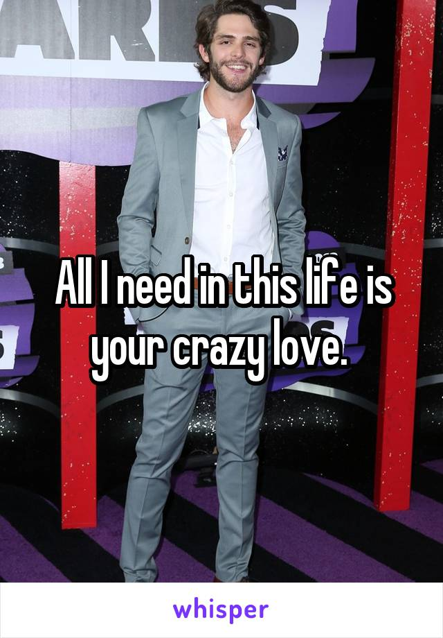 All I need in this life is your crazy love.